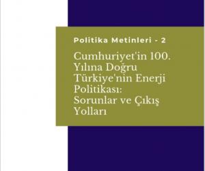 Cumhuriyet'in 100. Yılına Doğru Türkiye'nin Enerji Politikası: Sorunlar ve Çıkış Yolları Üzerine